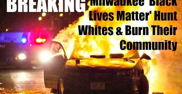 Race War – Milwaukee 'Black Lives Matter' Hunt Whites & Burn Their Community